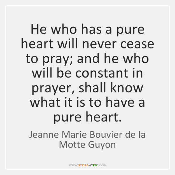 He who has a pure heart will never cease to pray; and ...