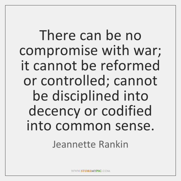There can be no compromise with war; it cannot be reformed or ...