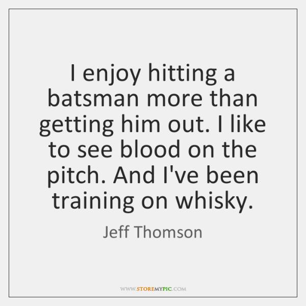 I enjoy hitting a batsman more than getting him out. I like ...