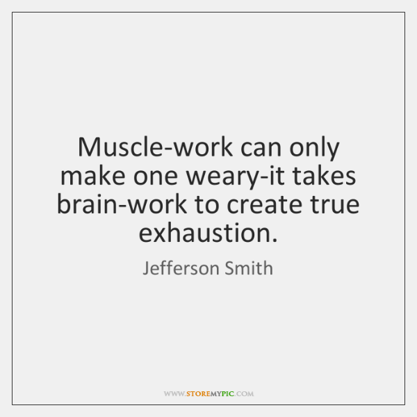 Muscle-work can only make one weary-it takes brain-work to create true exhaustion.