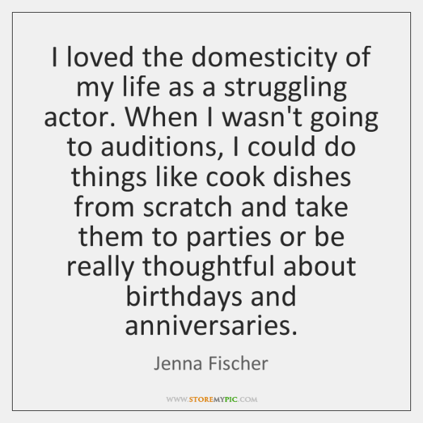 I loved the domesticity of my life as a struggling actor. When ...