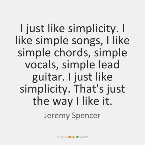 I just like simplicity. I like simple songs, I like simple chords, ...