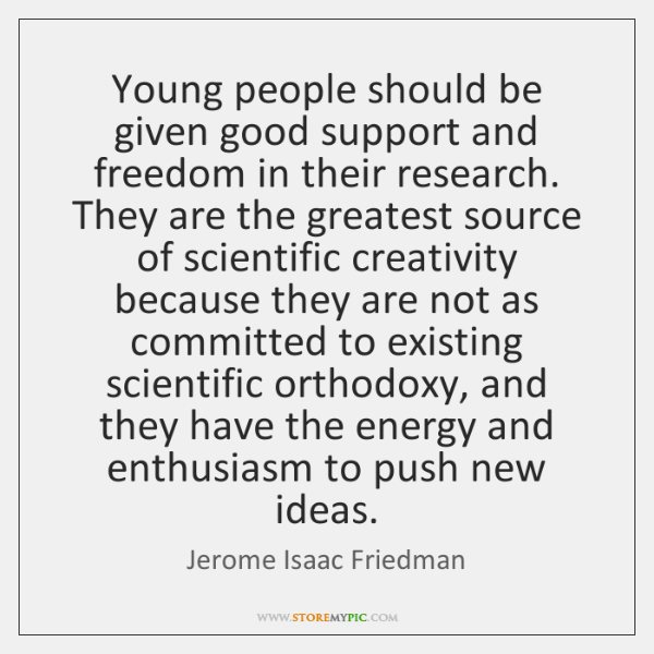 Young people should be given good support and freedom in their research. ...