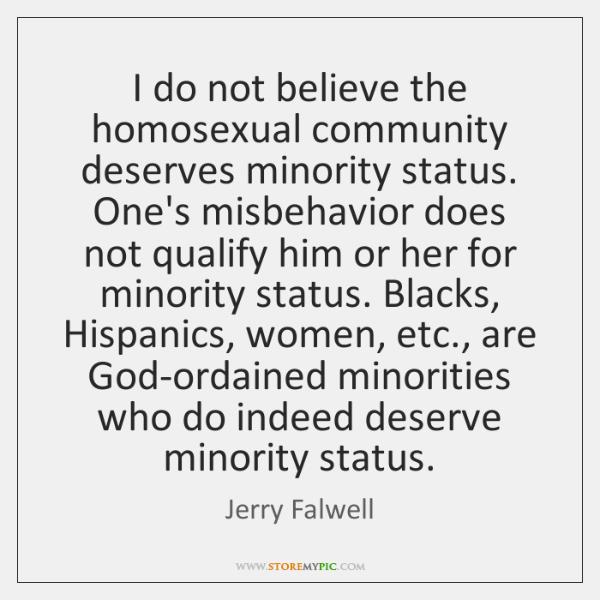 I do not believe the homosexual community deserves minority status. One's misbehavior ...
