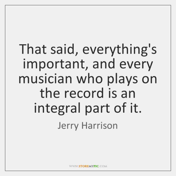 That said, everything's important, and every musician who plays on the record ...