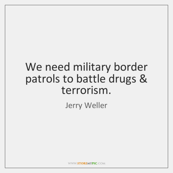 We need military border patrols to battle drugs & terrorism.