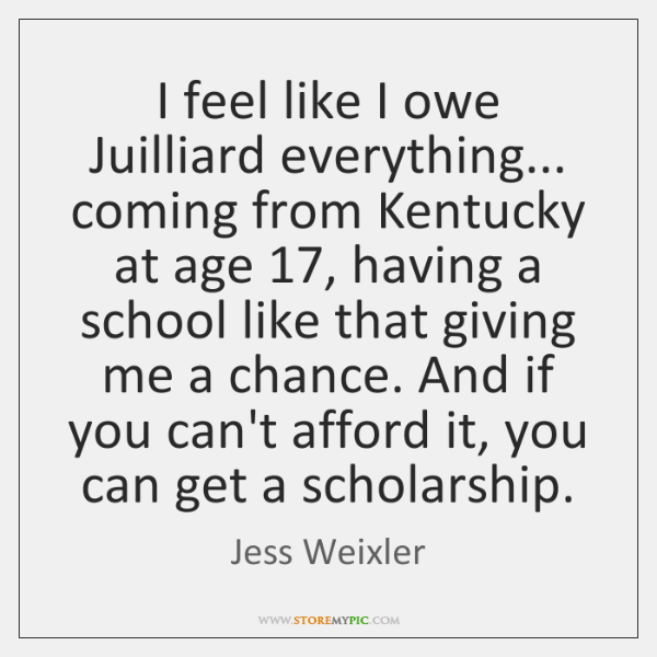 I feel like I owe Juilliard everything... coming from Kentucky at age 17, ...