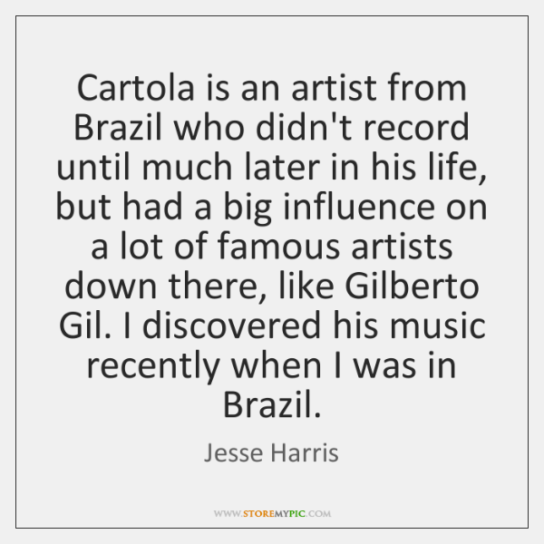 Cartola is an artist from Brazil who didn't record until much later ...