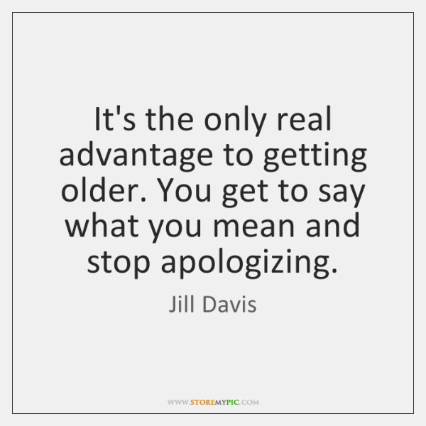 It's the only real advantage to getting older. You get to say ...