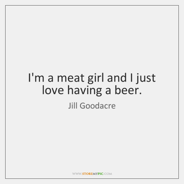 I'm a meat girl and I just love having a beer.