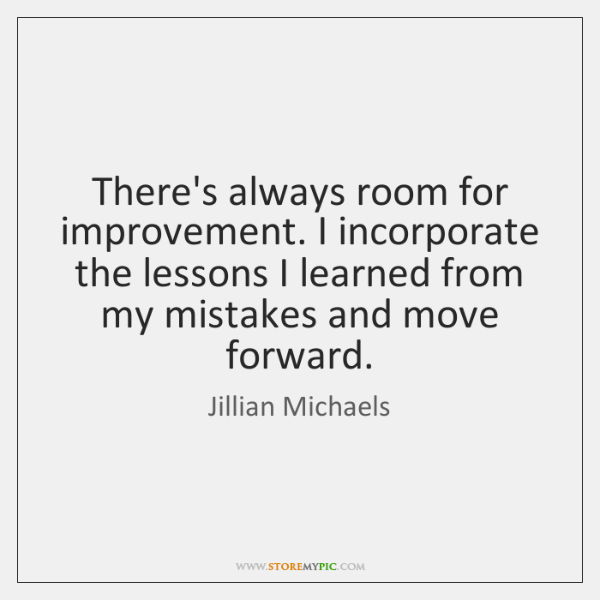 There's always room for improvement. I incorporate the lessons I learned from ...