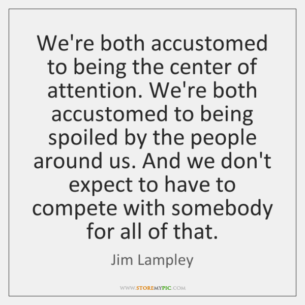 We're both accustomed to being the center of attention. We're both accustomed ...