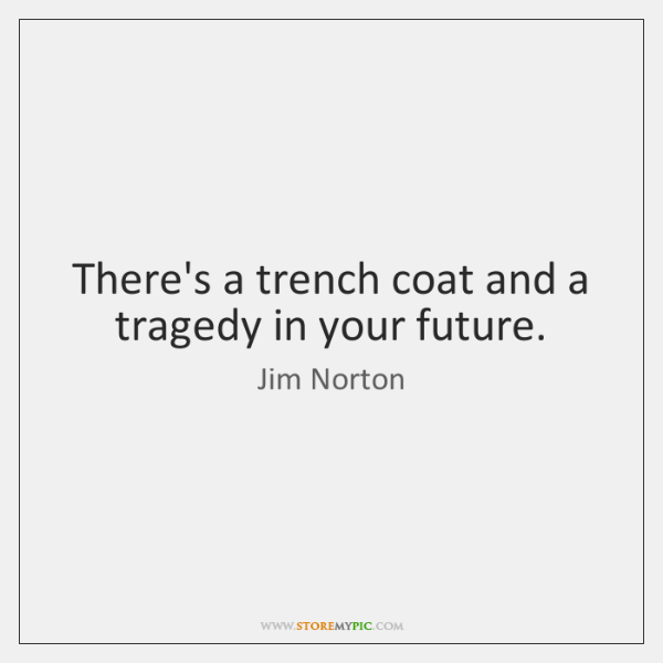 There's a trench coat and a tragedy in your future.