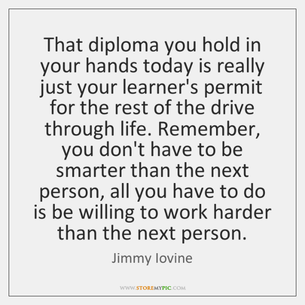 That diploma you hold in your hands today is really just your ...