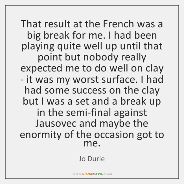 That result at the French was a big break for me. I ...