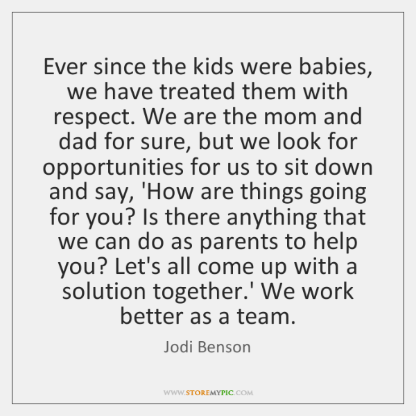 Ever since the kids were babies, we have treated them with respect. ...
