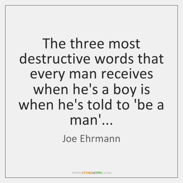 The three most destructive words that every man receives when he's a ...