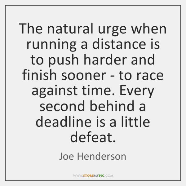 The natural urge when running a distance is to push harder and ...