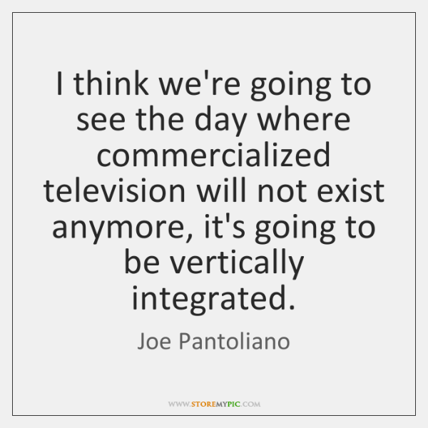 I think we're going to see the day where commercialized television will ...