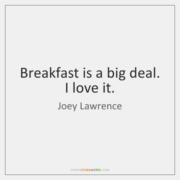 Breakfast is a big deal. I love it.