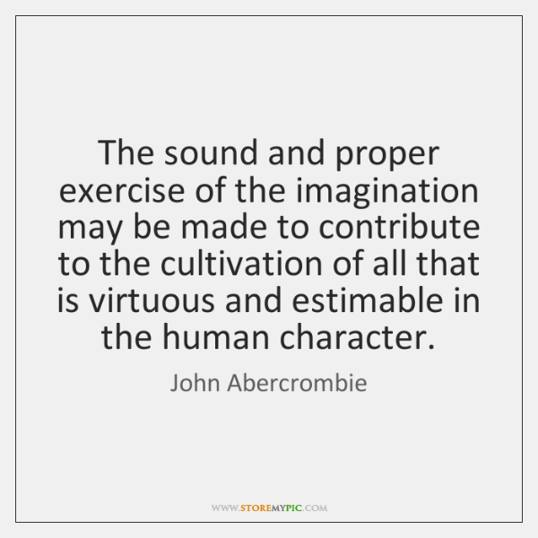 The sound and proper exercise of the imagination may be made to ...