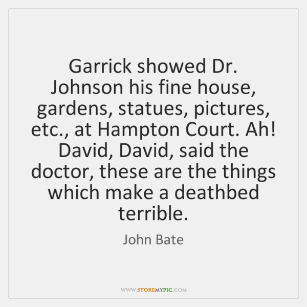 Garrick showed Dr. Johnson his fine house, gardens, statues, pictures, etc., at ...