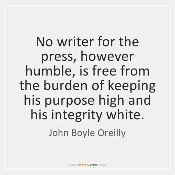 No writer for the press, however humble, is free from the burden ...