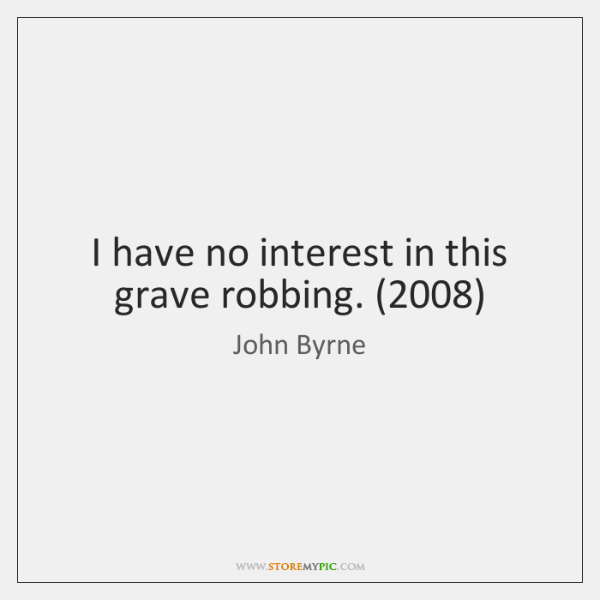 I have no interest in this grave robbing. (2008)