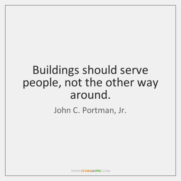 Buildings should serve people, not the other way around.