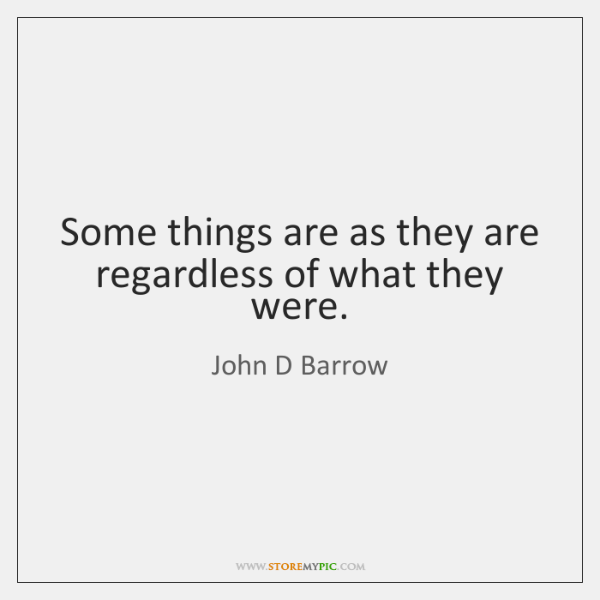 Some things are as they are regardless of what they were.