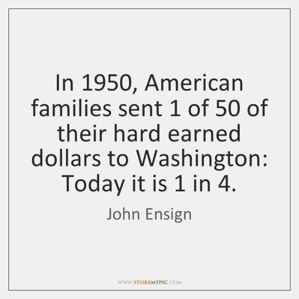 In 1950, American families sent 1 of 50 of their hard earned dollars to Washington: ...