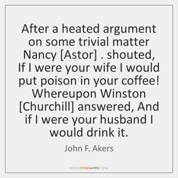 After a heated argument on some trivial matter Nancy [Astor] . shouted, If ...