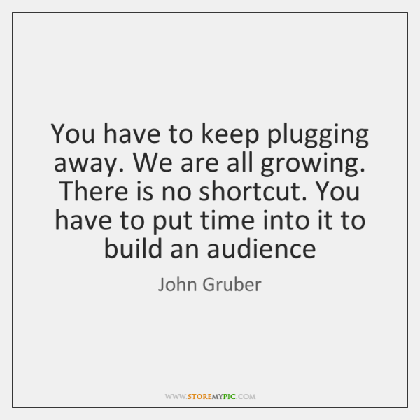 You have to keep plugging away. We are all growing. There is ...