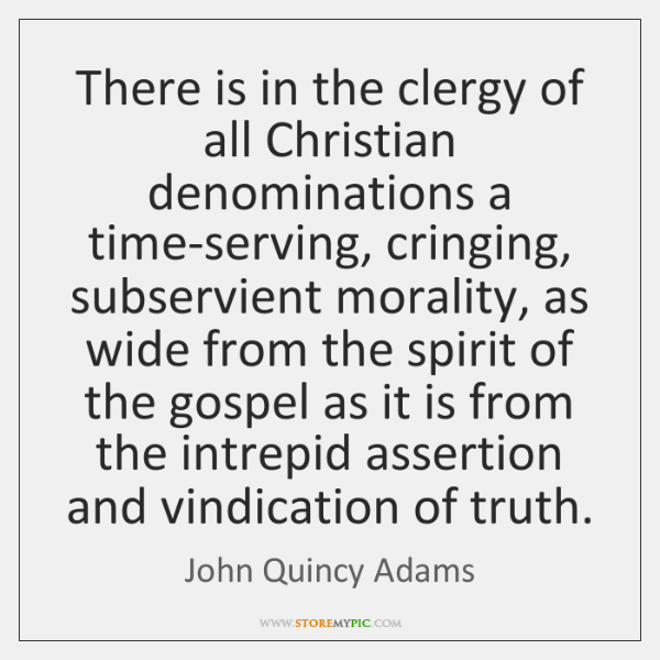 There is in the clergy of all Christian denominations a time-serving, cringing, ...