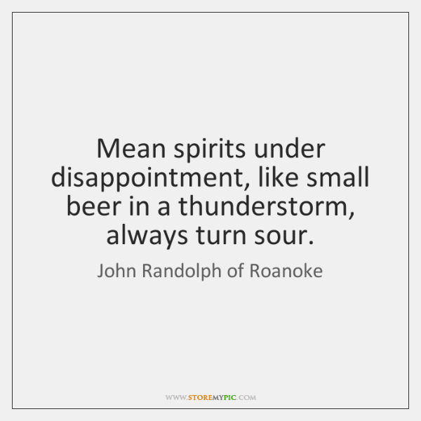 Mean spirits under disappointment, like small beer in a thunderstorm, always turn ...