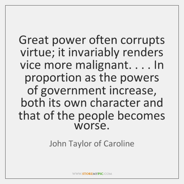Great power often corrupts virtue; it invariably renders vice more malignant. . . . In ...