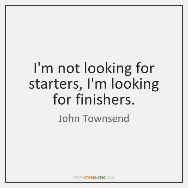 I'm not looking for starters, I'm looking for finishers.