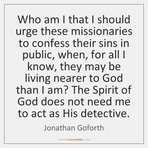 Who am I that I should urge these missionaries to confess their ...