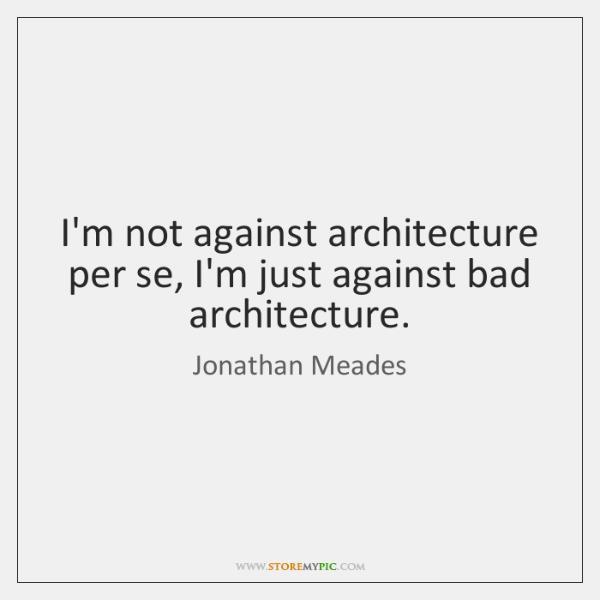 I'm not against architecture per se, I'm just against bad architecture.