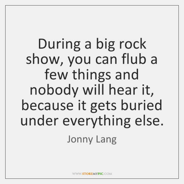 During a big rock show, you can flub a few things and ...