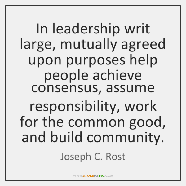 In leadership writ large, mutually agreed upon purposes help people achieve consensus, ...