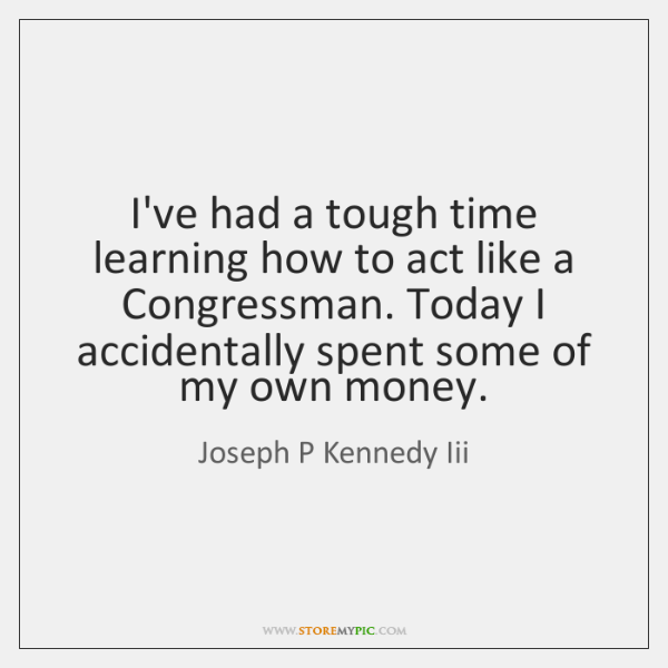 I've had a tough time learning how to act like a Congressman. ...