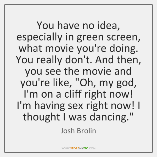 You have no idea, especially in green screen, what movie you're doing. ...