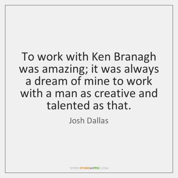 To work with Ken Branagh was amazing; it was always a dream ...