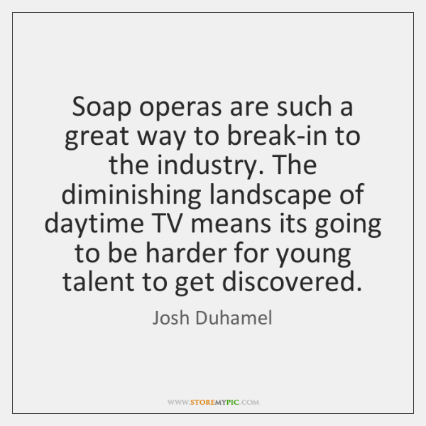 Soap operas are such a great way to break-in to the industry. ...