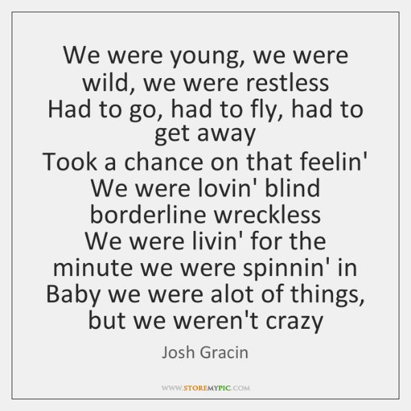 We were young, we were wild, we were restless   Had to go, ...