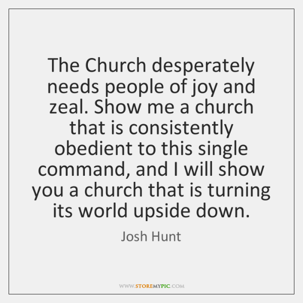The Church desperately needs people of joy and zeal. Show me a ...