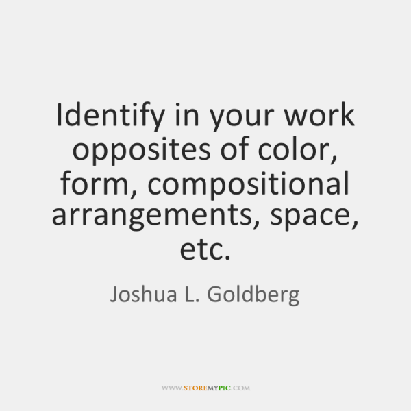 Identify in your work opposites of color, form, compositional arrangements, space, etc.