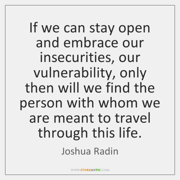 If we can stay open and embrace our insecurities, our vulnerability, only ...