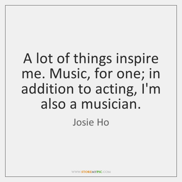 A lot of things inspire me. Music, for one; in addition to ...